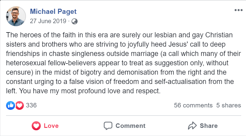 "Michael Paget 27 June 2019  ""The heroes of the faith in this era are surely our lesbian and gay Christian sisters and brothers who are striving to joyfully heed Jesus' call to deep friendships in chaste singleness outside marriage (a call which many of their heterosexual fellow-believers appear to treat as suggestion only, without censure) in the midst of bigotry and demonisation from the right and the constant urging to a false vision of freedom and self-actualisation from the left. You have my most profound love and respect."""